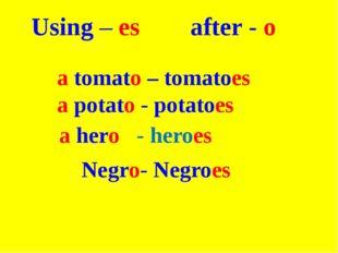 Using – es after - o a tomato – tomatoes a potato - potatoes  a hero - hero