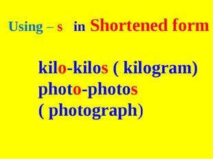 Using – s in Shortened form kilo-kilos ( kilogram) photo-photos ( photograph)