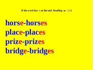 If the word has -e at the end. Reading as [ iz] horse-horses place-places pr