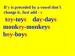 If y is preceded by a vowel don't change it. Just add - s toy-toys day-days m