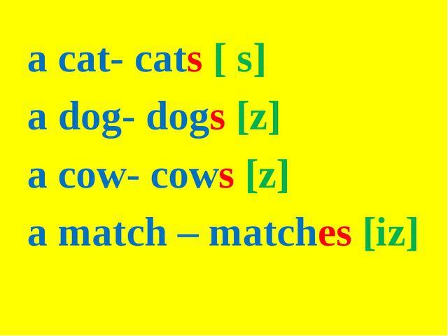 a cat- cats [ s] a dog- dogs [z] a cow- cows [z] a match – matches [iz]
