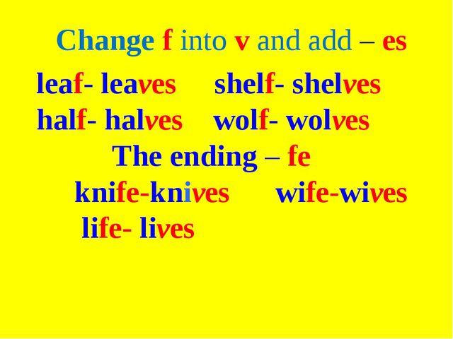 Change f into v and add – es leaf- leaves shelf- shelves half- halves wolf- w...