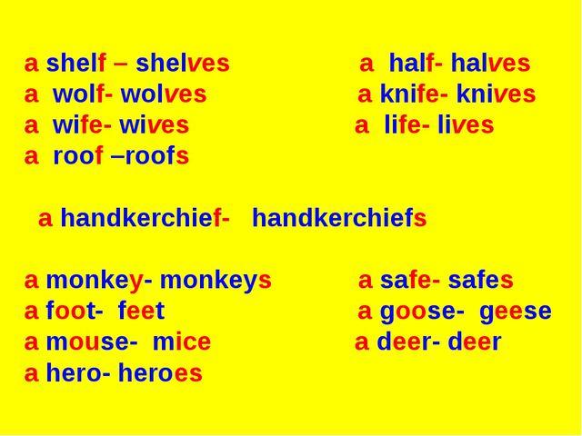a shelf – shelves a half- halves a wolf- wolves a knife- knives a wife- wive...