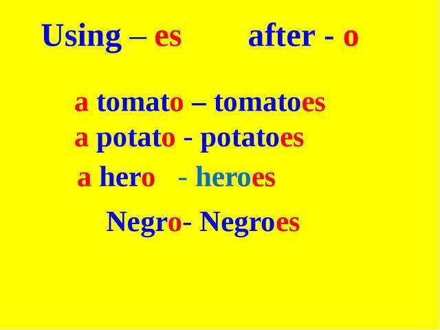 Using – es after - o a tomato – tomatoes a potato - potatoes  a hero - hero...