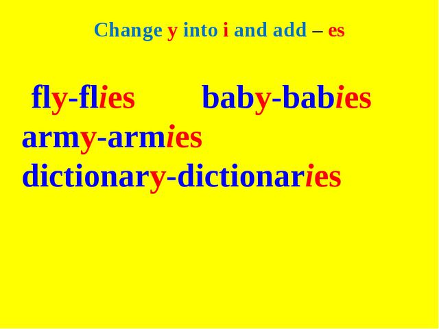Change y into i and add – es fly-flies baby-babies army-armies dictionary-dic...