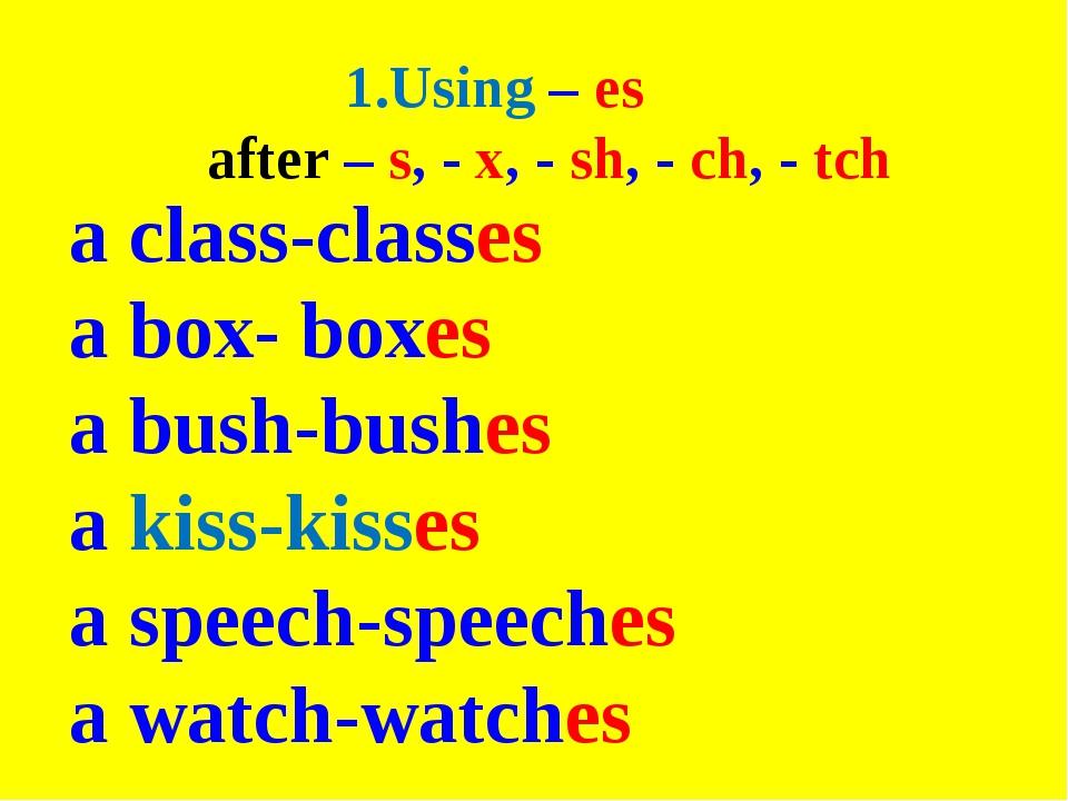 1.Using – es after – s, - x, - sh, - ch, - tch a class-classes a box- boxes a...