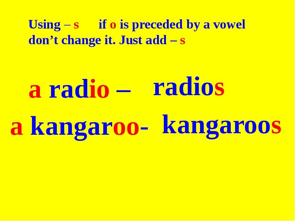 a kangaroo- a radio – radios kangaroos Using – s if o is preceded by a vowel...