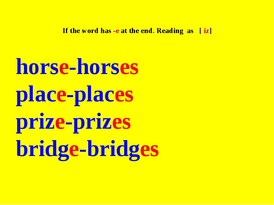 If the word has -e at the end. Reading as [ iz] horse-horses place-places pr...