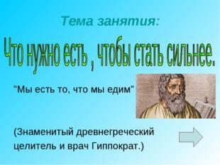 """Тема занятия: """"Мы есть то, что мы едим"""" (Знаменитый древнегреческий целитель"""