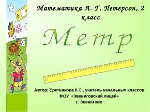 Математика Л. Г. Петерсон, 2 класс Автор: Еретникова К.С., учитель начальных