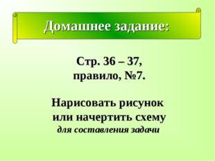 Домашнее задание: Стр. 36 – 37, правило, №7. Нарисовать рисунок или начертить