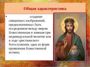 Общая характеристика И́конопись - создание священных изображений, предназначе