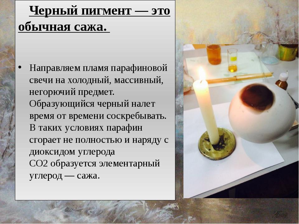 Черный пигмент — это обычная сажа. Направляем пламя парафиновой свечи на хол...
