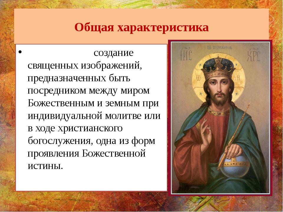 Общая характеристика И́конопись - создание священных изображений, предназначе...