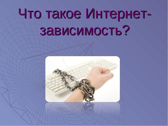 Что такое Интернет- зависимость?