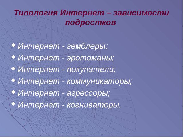 Типология Интернет – зависимости подростков Интернет - гемблеры; Интернет - э...