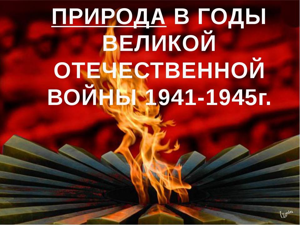 ПРИРОДА В ГОДЫ ВЕЛИКОЙ ОТЕЧЕСТВЕННОЙ ВОЙНЫ 1941-1945г.