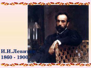 И.И.Левитан 1860 - 1900