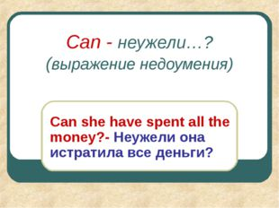 Can - неужели…? (выражение недоумения) Can she have spent all the money?- Неу