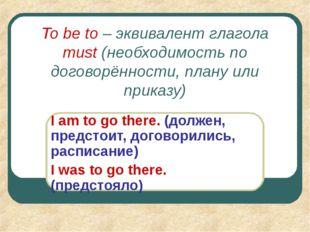 To be to – эквивалент глагола must (необходимость по договорённости, плану ил