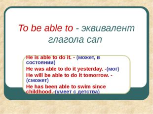 To be able to - эквивалент глагола can He is able to do it. - (может, в состо