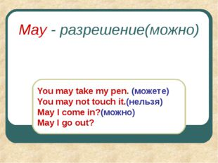 May - разрешение(можно) You may take my pen. (можете) You may not touch it.(н