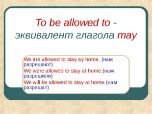 To be allowed to - эквивалент глагола may We are allowed to stay ay home. (на