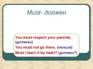 Must- должен You must respect your parents. (должны) You must not go there. (