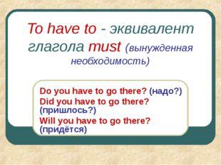 To have to - эквивалент глагола must (вынужденная необходимость) Do you have