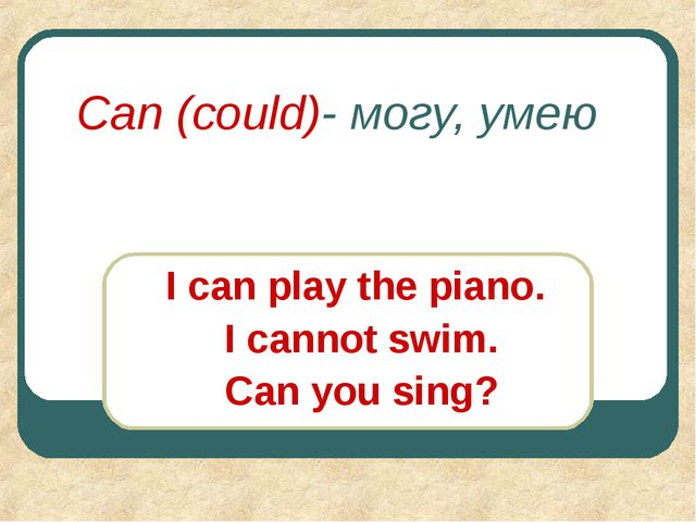 Can (could)- могу, умею I can play the piano. I cannot swim. Can you sing?