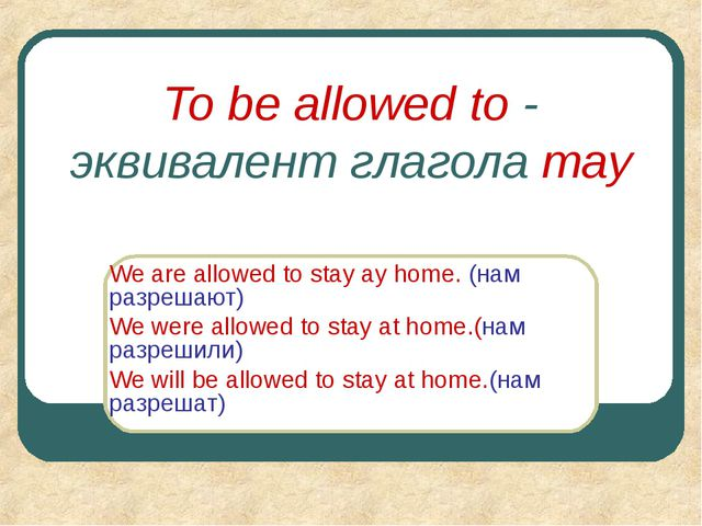To be allowed to - эквивалент глагола may We are allowed to stay ay home. (на...