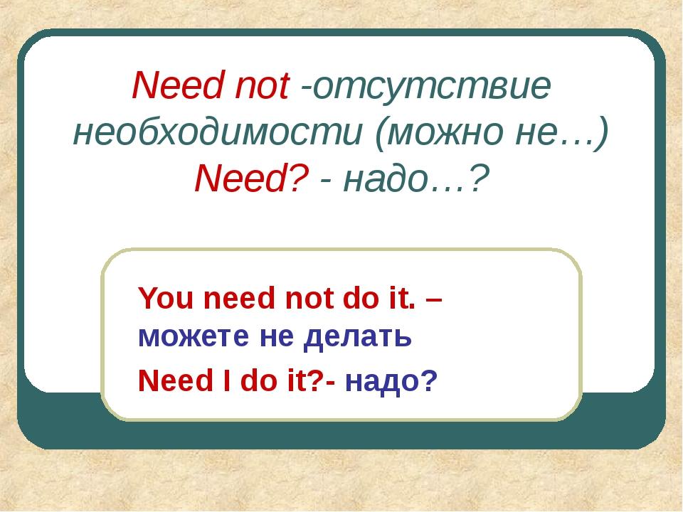 Need not -отсутствие необходимости (можно не…) Need? - надо…? You need not do...