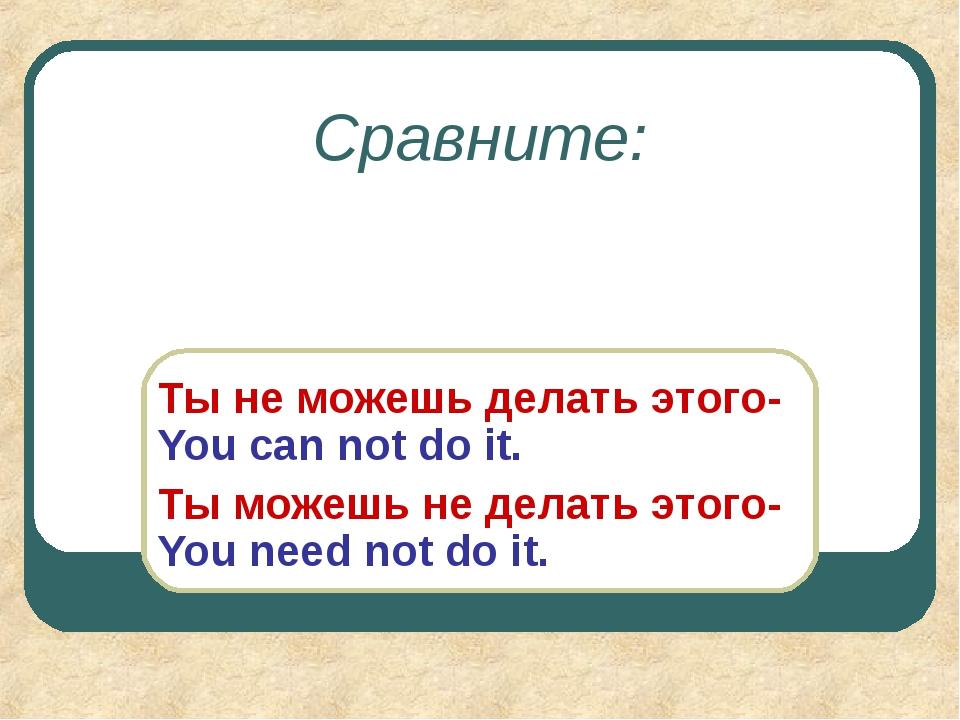 Сравните: Ты не можешь делать этого- You can not do it. Ты можешь не делать э...