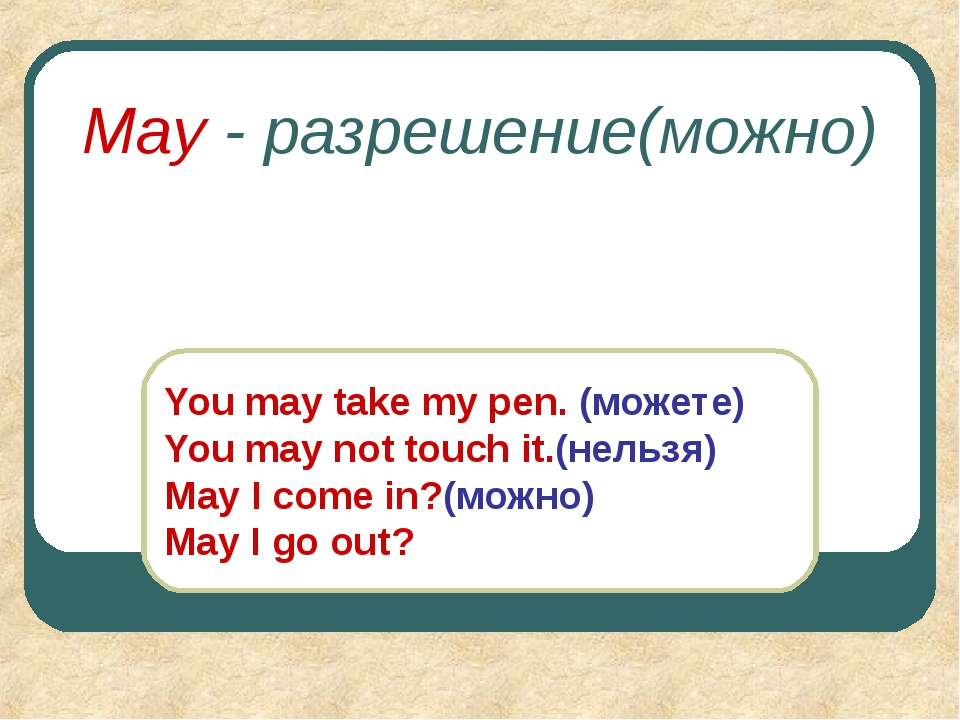 May - разрешение(можно) You may take my pen. (можете) You may not touch it.(н...