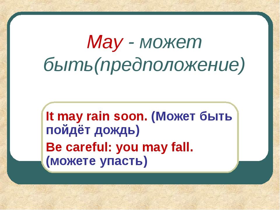 May - может быть(предположение) It may rain soon. (Может быть пойдёт дождь) B...