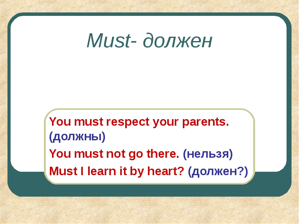 Must- должен You must respect your parents. (должны) You must not go there. (...