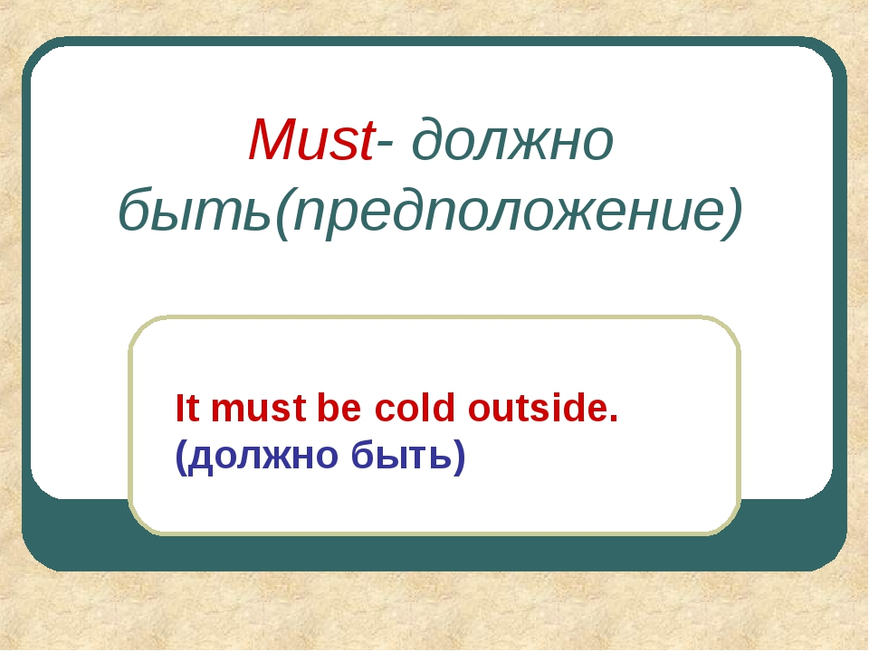 Must- должно быть(предположение) It must be cold outside. (должно быть)