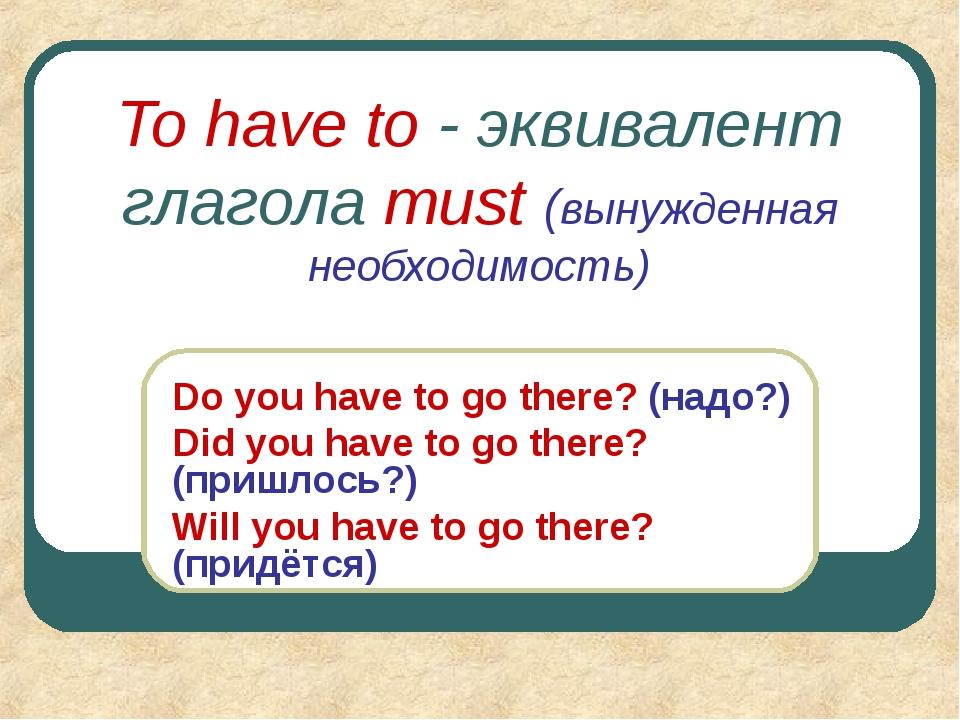 To have to - эквивалент глагола must (вынужденная необходимость) Do you have...