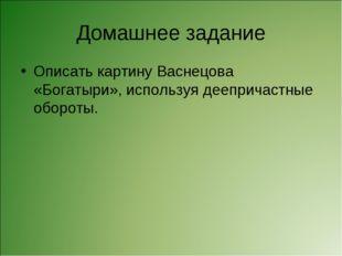 Домашнее задание Описать картину Васнецова «Богатыри», используя деепричастны