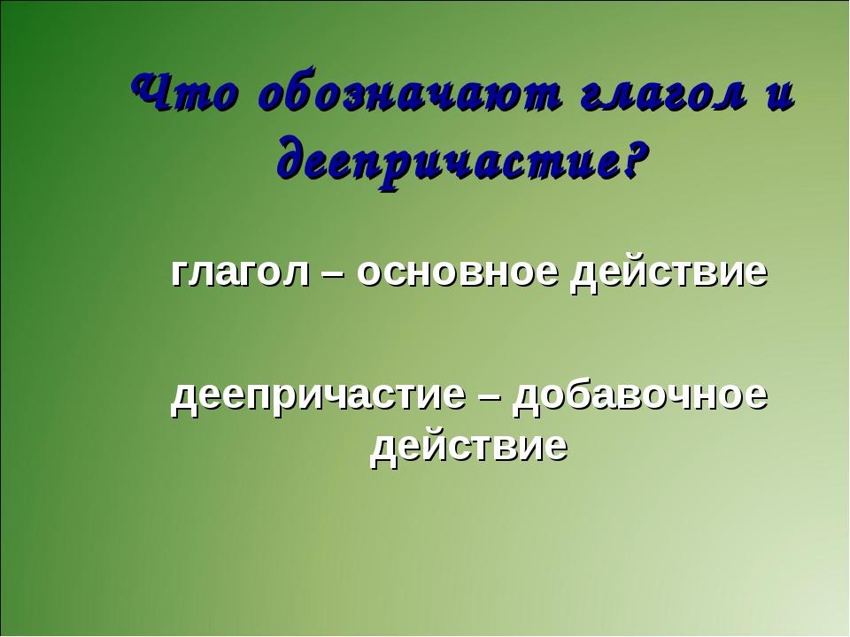 Что обозначают глагол и деепричастие? глагол – основное действие деепричастие...