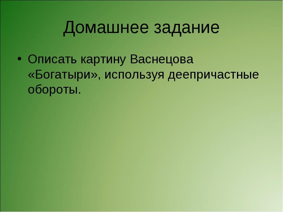Домашнее задание Описать картину Васнецова «Богатыри», используя деепричастны...