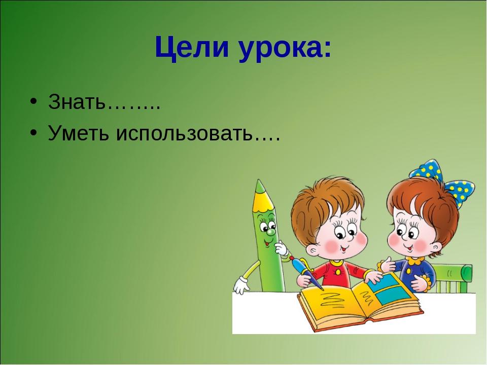 Цели урока: Знать…….. Уметь использовать….