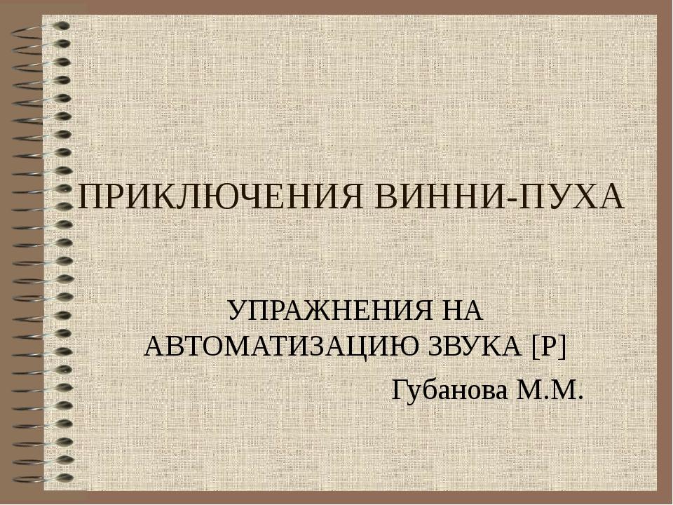 ПРИКЛЮЧЕНИЯ ВИННИ-ПУХА УПРАЖНЕНИЯ НА АВТОМАТИЗАЦИЮ ЗВУКА [Р] Губанова М.М.