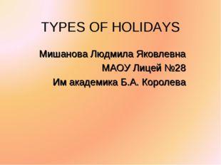 TYPES OF HOLIDAYS Мишанова Людмила Яковлевна МАОУ Лицей №28 Им академика Б.А.