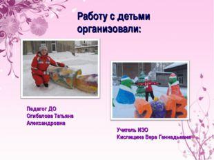 Работу с детьми организовали: Педагог ДО Огибалова Татьяна Александровна Учит