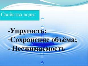 Свойства воды: -Упругость; Сохранение объёма; - Несжимаемость