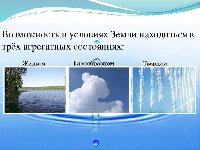 Возможность в условиях Земли находиться в трёх агрегатных состояниях: Жидком...