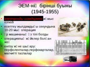 ЭЕМ-нің бірінші буыны (1945-1955) электронды шамдармен жұмыс істеді есептеу ж