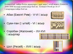 Соробан (Жапония) – XV-XVI ғасырлар Суан-пан (Қытай) - VI ғасыр Абак (Ежелгі