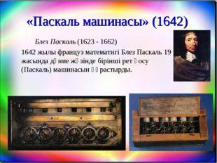 «Паскаль машинасы» (1642) Блез Паскаль (1623 - 1662) 1642 жылы француз мат